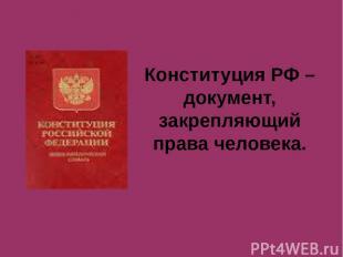 Конституция РФ – документ, закрепляющий права человека.