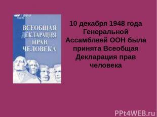 10 декабря 1948 года Генеральной Ассамблеей ООН была принята Всеобщая Декларация