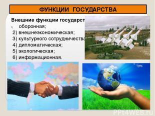 ФУНКЦИИ ГОСУДАРСТВА Внешние функции государства оборонная; 2) внешнеэкономическа