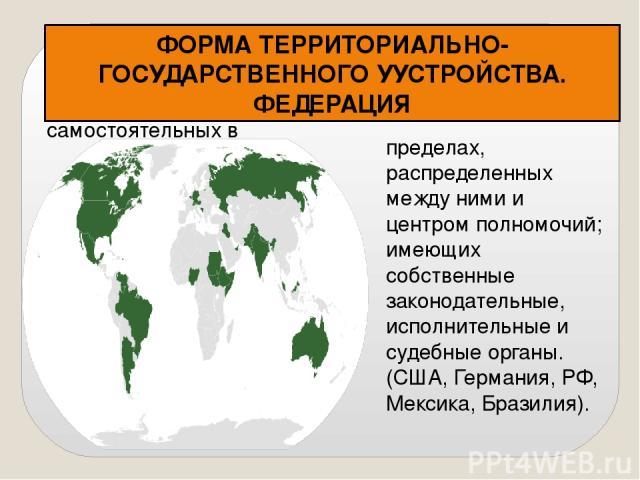 Федерация - устойчивый союз государств, самостоятельных в ФОРМА ТЕРРИТОРИАЛЬНО-ГОСУДАРСТВЕННОГО УУСТРОЙСТВА. ФЕДЕРАЦИЯ пределах, распределенных между ними и центром полномочий; имеющих собственные законодательные, исполнительные и судебные органы. (…
