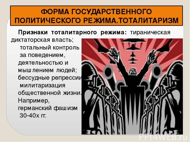 ФОРМА ГОСУДАРСТВЕННОГО ПОЛИТИЧЕСКОГО РЕЖИМА.ТОТАЛИТАРИЗМ Признаки тоталитарного режима: тираническая диктаторская власть; тотальный контроль за поведением, деятельностью и мышлением людей; бессудные репрессии, милитаризация общественной жизни. Напри…