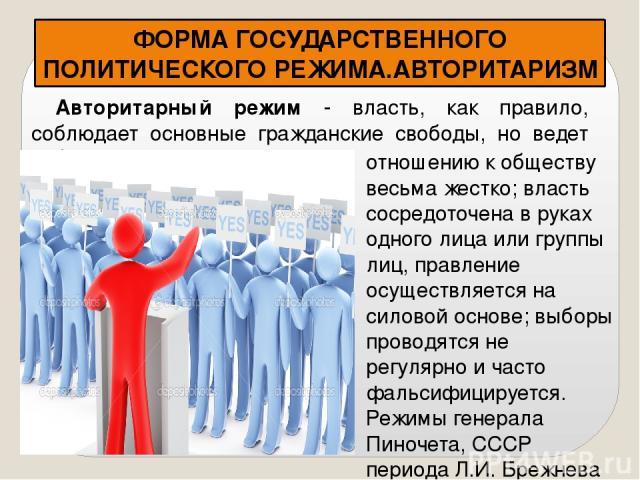 ФОРМА ГОСУДАРСТВЕННОГО ПОЛИТИЧЕСКОГО РЕЖИМА.АВТОРИТАРИЗМ Авторитарный режим - власть, как правило, соблюдает основные гражданские свободы, но ведет себя по отношению отношению к обществу весьма жестко; власть сосредоточена в руках одного лица или гр…