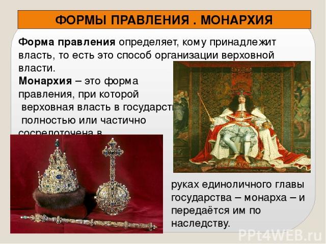 Форма правления определяет, кому принадлежит власть, то есть это способ организации верховной власти. Монархия – это форма правления, при которой верховная власть в государстве полностью или частично сосредоточена в ФОРМЫ ПРАВЛЕНИЯ . МОНАРХИЯ руках …