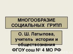 МНОГООБРАЗИЕ СОЦИАЛЬНЫХ ГРУПП О. Ш. Латыпова, учитель истории и обществознания Ф