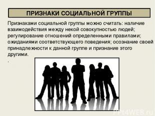ПРИЗНАКИ СОЦИАЛЬНОЙ ГРУППЫ Признаками социальной группы можно считать: наличие в