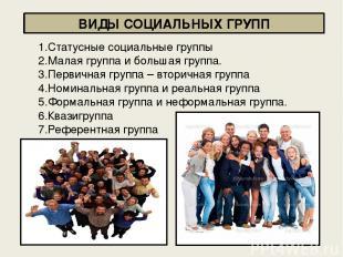 ВИДЫ СОЦИАЛЬНЫХ ГРУПП 1.Статусные социальные группы 2.Малая группа и большая гру