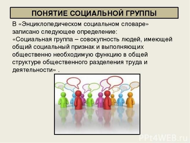 В «Энциклопедическом социальном словаре» записано следующее определение: «Социальная группа – совокупность людей, имеющей общий социальный признак и выполняющих общественно необходимую функцию в общей структуре общественного разделения труда и деяте…