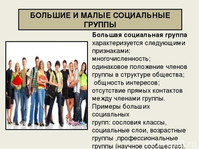 БОЛЬШИЕ И МАЛЫЕ СОЦИАЛЬНЫЕ ГРУППЫ Большая социальная группа характеризуется следующими признаками: многочисленность; одинаковое положение членов группы в структуре общества; общность интересов; отсутствие прямых контактов между членами группы. Приме…