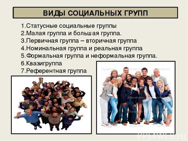 ВИДЫ СОЦИАЛЬНЫХ ГРУПП 1.Статусные социальные группы 2.Малая группа и большая группа. 3.Первичная группа – вторичная группа 4.Номинальная группа и реальная группа 5.Формальная группа и неформальная группа. 6.Квазигруппа 7.Референтная группа