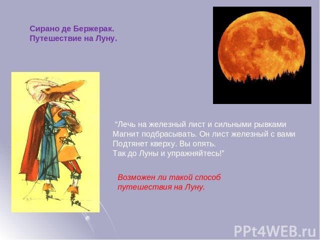 """""""Лечь на железный лист и сильными рывками Магнит подбрасывать. Он лист железный с вами Подтянет кверху. Вы опять. Так до Луны и упражняйтесь!"""" Сирано де Бержерак. Путешествие на Луну. Возможен ли такой способ путешествия на Луну."""