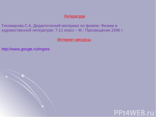 Литература Тихомирова С.А. Дидактический материал по физике: Физика в художественной литературе: 7-11 класс – М.: Просвещение,1996 г. Интернет-ресурсы http://www.google.ru/imgres