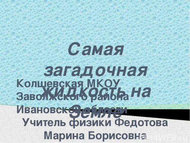 Самая загадочная жидкость на Земле Колшевская МКОУ Заволжского района Ивановской области Учитель физики Федотова Марина Борисовна