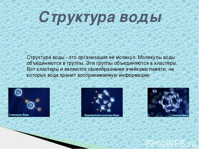 Структура воды Структура воды - это организация её молекул. Молекулы воды объединяются в группы. Эти группы объединяются в кластеры. Вот кластеры и являются своеобразными ячейками памяти, на которых вода хранит воспринимаемую информацию