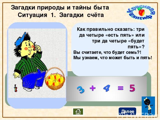 Загадки природы и тайны быта Ситуация 1. Загадки счёта Далее Как правильно сказать: три да четыре «есть пять» или три да четыре «будет пять»? Вы считаете, что будет семь?! Мы узнаем, что может быть и пять!
