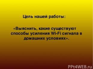 Цель нашей работы: «Выяснить, какие существуют способы усиления Wi-Fi сигнала в