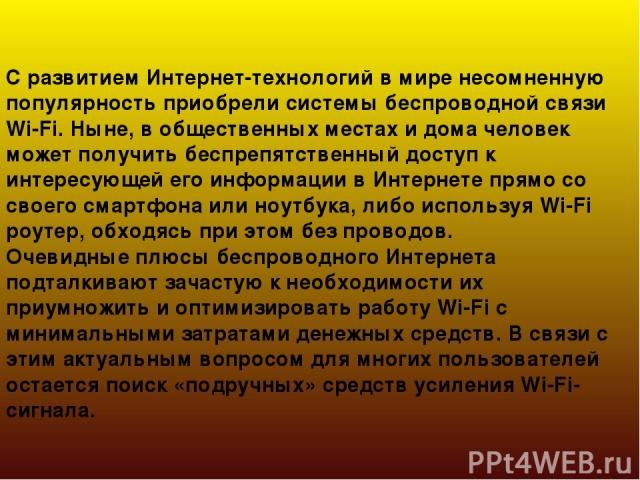 С развитием Интернет-технологий в мире несомненную популярность приобрели системы беспроводной связи Wi-Fi. Ныне, в общественных местах и дома человек может получить беспрепятственный доступ к интересующей его информации в Интернете прямо со своего …