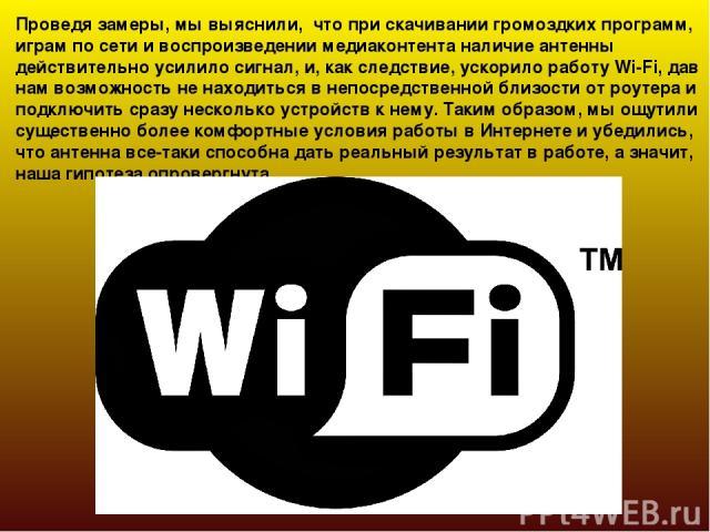 Проведя замеры, мы выяснили, что при скачивании громоздких программ, играм по сети и воспроизведении медиаконтента наличие антенны действительно усилило сигнал, и, как следствие, ускорило работу Wi-Fi, дав нам возможность не находиться в непосредств…