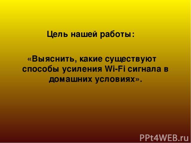 Цель нашей работы: «Выяснить, какие существуют способы усиления Wi-Fi сигнала в домашних условиях».