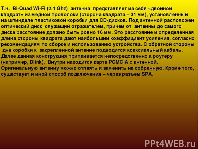 Т.н. Bi-Quad Wi-Fi (2.4 Ghz) антенна представляет из себя «двойной квадрат» из медной проволоки (сторона квадрата – 31 мм), установленный на шпинделе пластиковой коробки для CD-дисков. Под антенной расположен оптический диск, служащий отражателем, п…