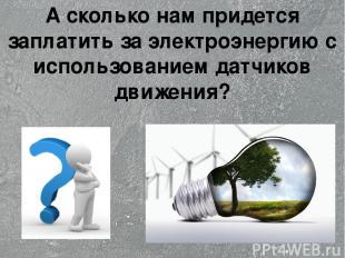 А сколько нам придется заплатить за электроэнергию с использованием датчиков дви