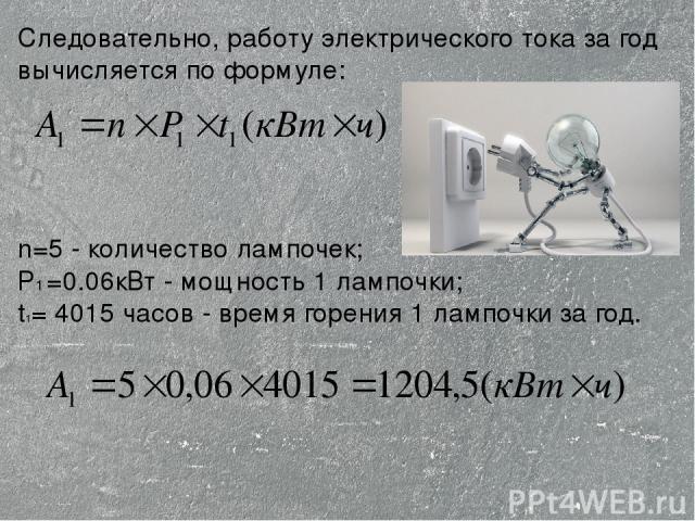 Следовательно, работу электрического тока за год вычисляется по формуле: n=5 - количество лампочек; P1 =0.06кВт - мощность 1 лампочки; t1= 4015 часов - время горения 1 лампочки за год.