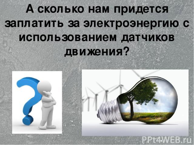 А сколько нам придется заплатить за электроэнергию с использованием датчиков движения?