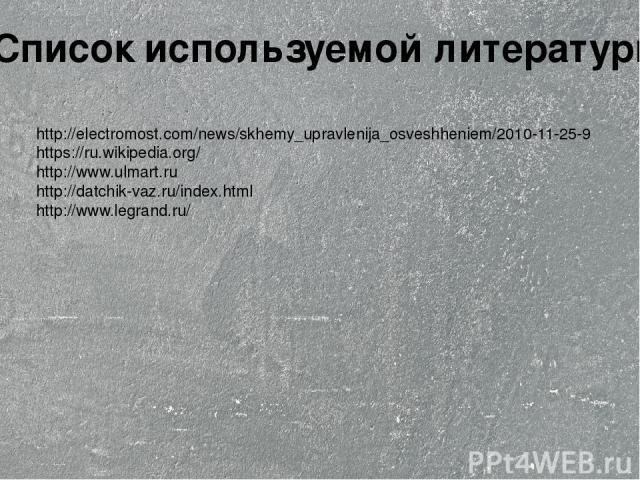 http://electromost.com/news/skhemy_upravlenija_osveshheniem/2010-11-25-9 https://ru.wikipedia.org/ http://www.ulmart.ru http://datchik-vaz.ru/index.html http://www.legrand.ru/ Список используемой литературы