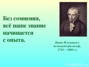 Без сомнения, всё наше знание начинается с опыта. Кант Иммануил немецкий философ