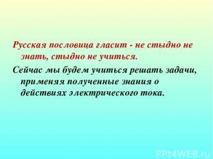 Русская пословица гласит - не стыдно не знать, стыдно не учиться. Сейчас мы буде