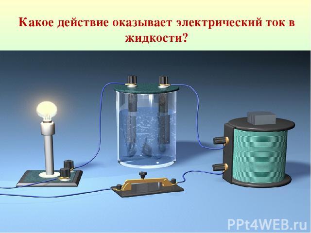 Какое действие оказывает электрический ток в жидкости?