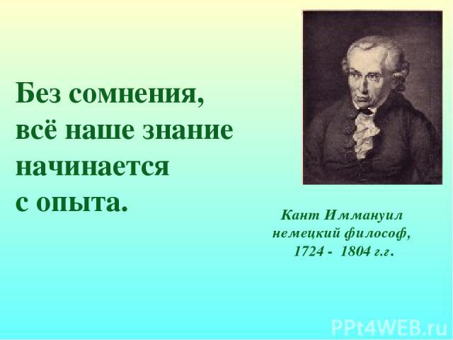 Без сомнения, всё наше знание начинается с опыта. Кант Иммануил немецкий философ, 1724 - 1804 г.г.