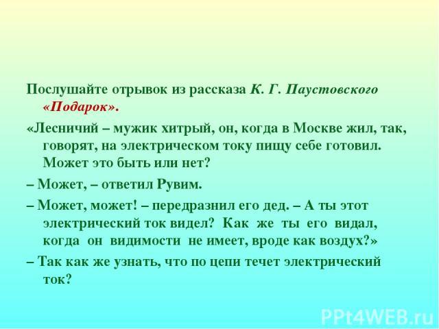 Послушайте отрывок из рассказа К. Г. Паустовского «Подарок». «Лесничий – мужик хитрый, он, когда в Москве жил, так, говорят, на электрическом току пищу себе готовил. Может это быть или нет? – Может, – ответил Рувим. – Может, может! – передразнил его…