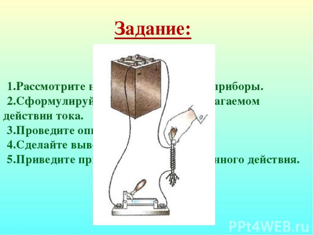 Задание: Рассмотрите находящиеся на столе приборы. Сформулируйте гипотезу о предполагаемом действии тока. Проведите опыт. Сделайте выводы. Приведите примеры применения данного действия.