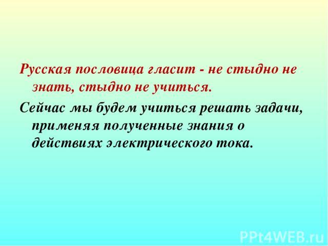 Русская пословица гласит - не стыдно не знать, стыдно не учиться. Сейчас мы будем учиться решать задачи, применяя полученные знания о действиях электрического тока.