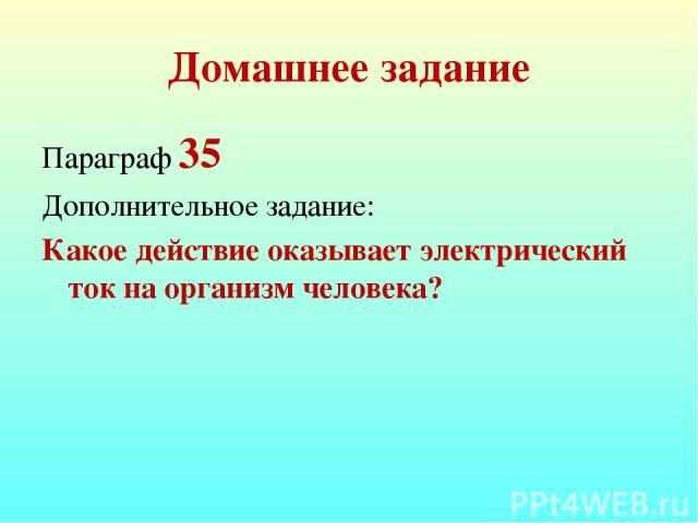 Домашнее задание Параграф 35 Дополнительное задание: Какое действие оказывает электрический ток на организм человека?