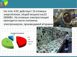 На этих АЭС действует 15 атомных энергоблоков, общей мощностью13 580МВт. На атом
