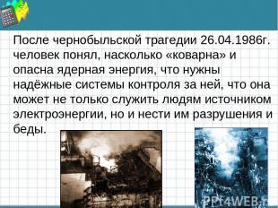 После чернобыльской трагедии 26.04.1986г. человек понял, насколько «коварна» и о