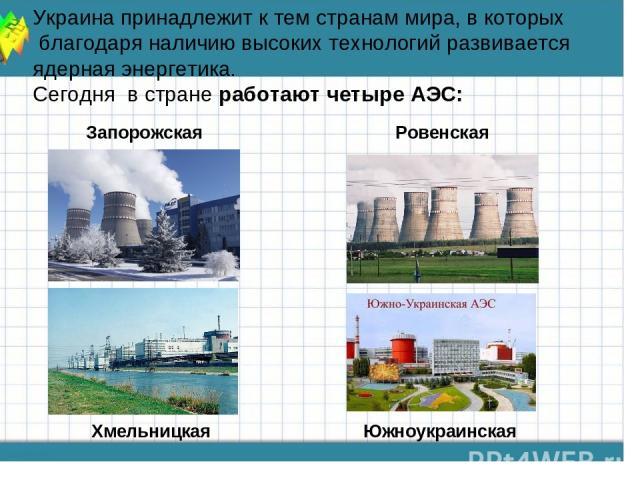 Запорожская Украина принадлежит к тем странам мира, в которых благодаря наличию высоких технологий развивается ядерная энергетика. Сегодня в стране работают четыре АЭС: Ровенская Хмельницкая Южноукраинская
