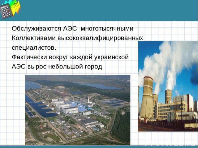 Обслуживаются АЭС многотысячными Коллективами высококвалифицированных специалистов. Фактически вокруг каждой украинской АЭС вырос небольшой город