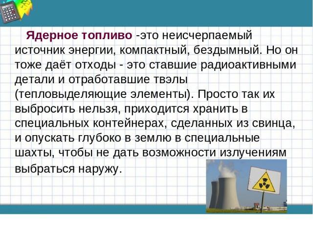 Ядерное топливо -это неисчерпаемый источник энергии, компактный, бездымный. Но он тоже даёт отходы - это ставшие радиоактивными детали и отработавшие твэлы (тепловыделяющие элементы). Просто так их выбросить нельзя, приходится хранить в специальных …