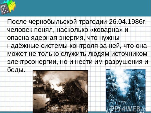 После чернобыльской трагедии 26.04.1986г. человек понял, насколько «коварна» и опасна ядерная энергия, что нужны надёжные системы контроля за ней, что она может не только служить людям источником электроэнергии, но и нести им разрушения и беды.