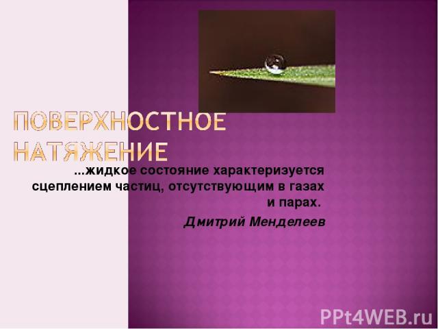 ...жидкое состояние характеризуется сцеплением частиц, отсутствующим в газах и парах. Дмитрий Менделеев