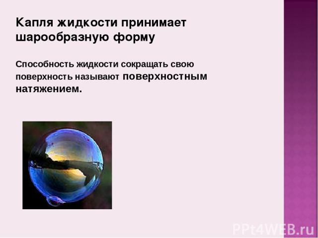 Капля жидкости принимает шарообразную форму Способность жидкости сокращать свою поверхность называют поверхностным натяжением.