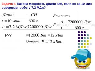 Задача 4. Какова мощность двигателя, если он за 10 мин совершает работу 7,2 МДж?