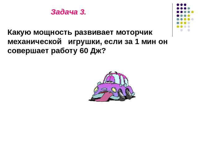 Задача 3. Какую мощность развивает моторчик механической игрушки, если за 1 мин он совершает работу 60 Дж?