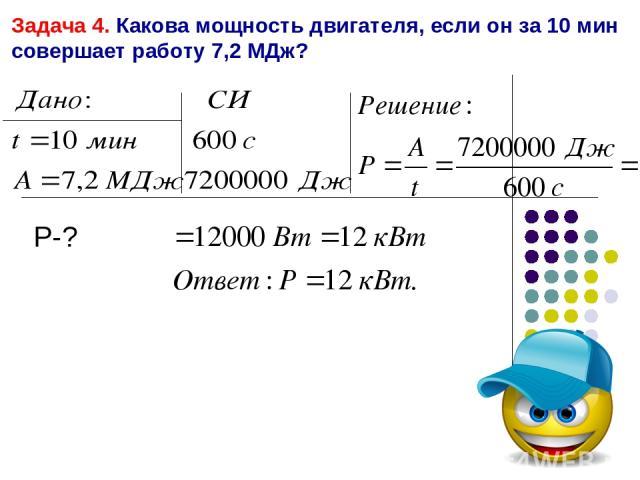 Задача 4. Какова мощность двигателя, если он за 10 мин совершает работу 7,2 МДж? P-?
