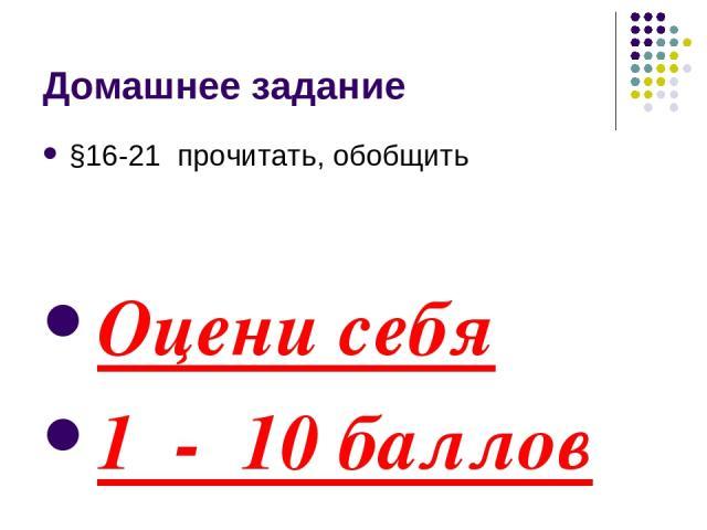 Домашнее задание §16-21 прочитать, обобщить Оцени себя 1 - 10 баллов