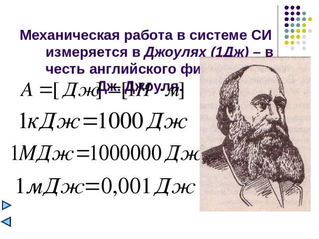Механическая работа в системе СИ измеряется в Джоулях (1Дж) – в честь английского физика Дж. Джоуля.