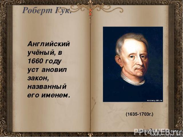 Роберт Гук. (1635-1703г.) Английский учёный, в 1660 году установил закон, названный его именем.