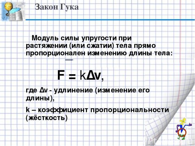 Закон Гука Модуль силы упругости при растяжении (или сжатии) тела прямо пропорционален изменению длины тела: F = k∆ℓ, где ∆ℓ - удлинение (изменение его длины), k – коэффициент пропорциональности (жёсткость)